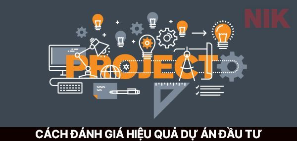 Đánh giá dự án đầu tư là công việc quan trọng nhằm đạt được tối ưu hóa lợi nhuận